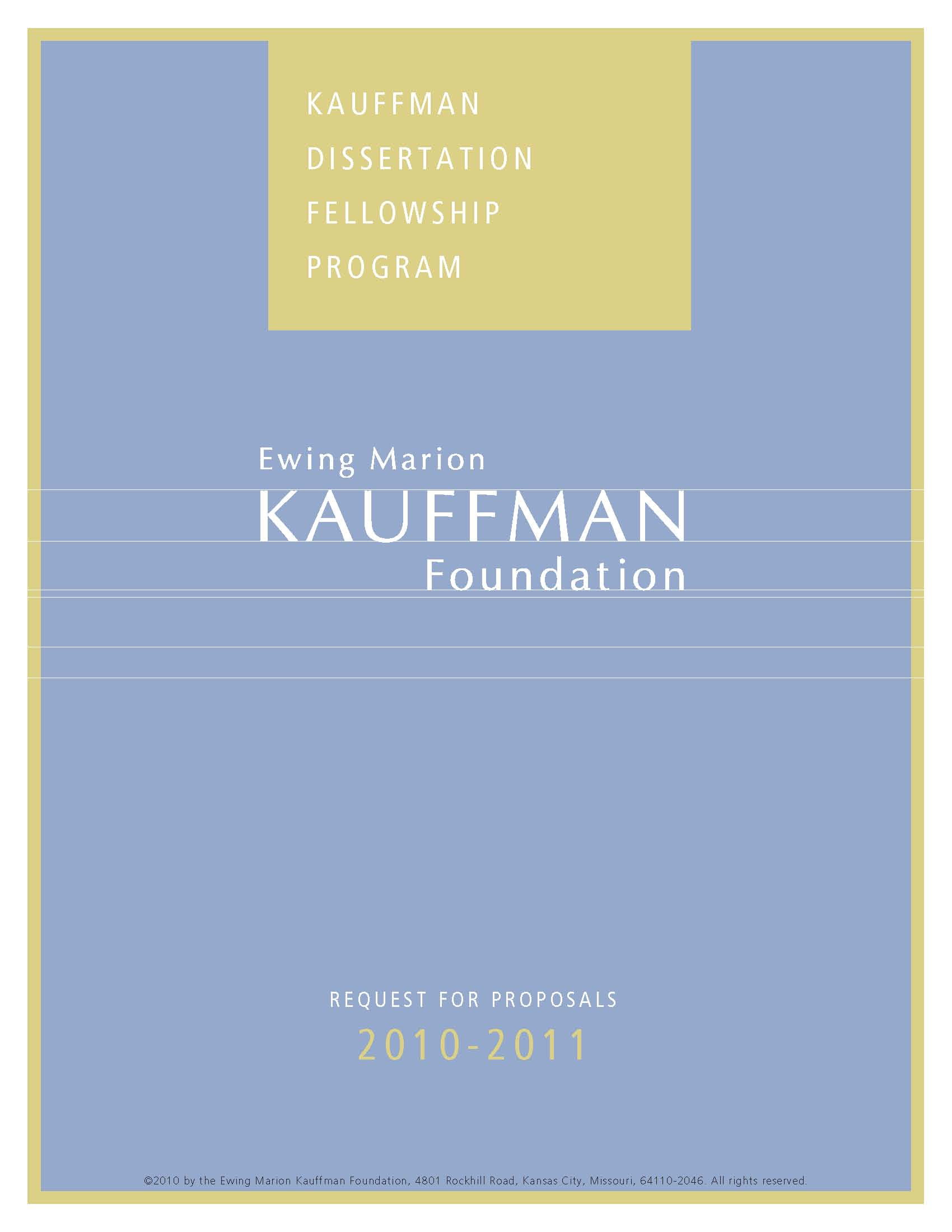 kauffman dissertation fellowship The kauffman dissertation fellowship (kdf) is an annual competitive program that awards up to 20 dissertation fellowship grants of $20,000 each to phd, dba, or other doctoral students at accredited us universities to support dissertations in the area of entrepreneurship.
