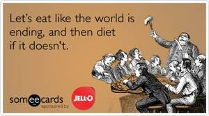 Let's eat like the world is ending, and then diet if it doesn't.